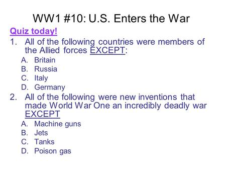 WW1 #10: U.S. Enters the War Quiz today! 1.All of the following countries were members of the Allied forces EXCEPT: A.Britain B.Russia C.Italy D.Germany.
