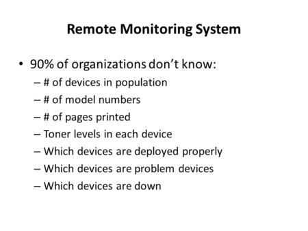 Remote Monitoring System 90% of organizations dont know: – # of devices in population – # of model numbers – # of pages printed – Toner levels in each.