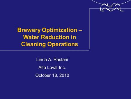 Brewery Optimization – Water Reduction in Cleaning Operations Linda A. Rastani Alfa Laval Inc. October 18, 2010.