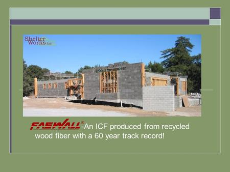 -An ICF produced from recycled wood fiber with a 60 year track record!
