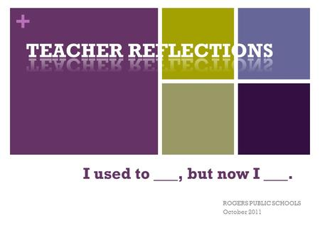+ I used to ___, but now I ___. ROGERS PUBLIC SCHOOLS October 2011.