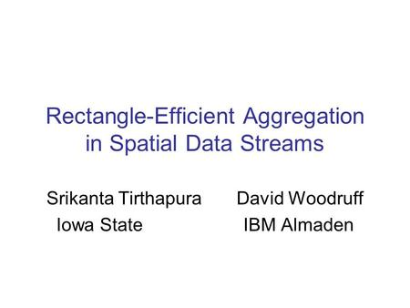 Rectangle-Efficient Aggregation in Spatial Data Streams Srikanta Tirthapura David Woodruff Iowa State IBM Almaden.