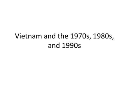 Vietnam and the 1970s, 1980s, and 1990s.