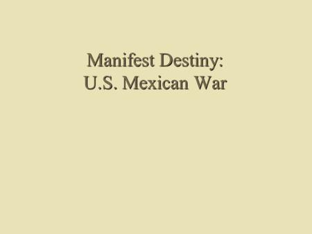 Manifest Destiny: U.S. Mexican War. Manifest Destiny Defined Term first coined by John L. OSullivan in Democratic Review, July 1845 Ideological basis.