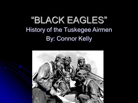 History of the Tuskegee Airmen By: Connor Kelly