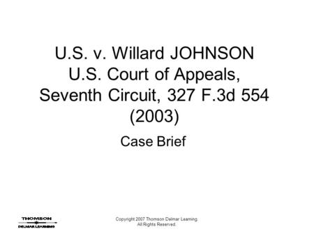 Copyright 2007 Thomson Delmar Learning. All Rights Reserved. U.S. v. Willard JOHNSON U.S. Court of Appeals, Seventh Circuit, 327 F.3d 554 (2003) Case Brief.