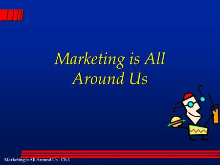 Marketing is All Around Us - Ch.1 Marketing is All Around Us.