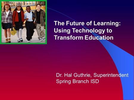 Dr. Hal Guthrie, Superintendent Spring Branch ISD The Future of Learning: Using Technology to Transform Education.