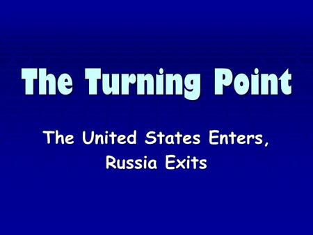 The Turning Point The United States Enters, Russia Exits.