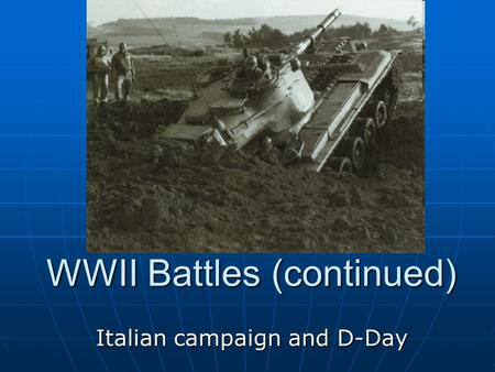 WWII Battles (continued) Italian campaign and D-Day.