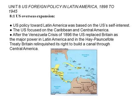 UNIT 8 US FOREIGN POLICY IN LATIN AMERICA, 1898 TO 1945 8:1 US overseas expansion: US policy toward Latin America was based on the USs self-interest. The.