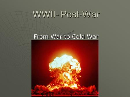 WWII- Post-War From War to Cold War. Post-WWII A. Europe Destroyed 1.The winners of WWII (US, England, Russia) meet to discuss what to do next. a. End.
