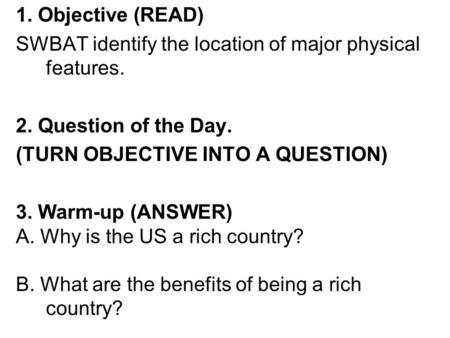 1. Objective (READ) SWBAT identify the location of major physical features. 2. Question of the Day. (TURN OBJECTIVE INTO A QUESTION) 3. Warm-up (ANSWER)