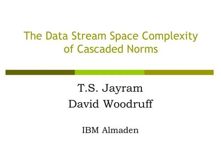 The Data Stream Space Complexity of Cascaded Norms T.S. Jayram David Woodruff IBM Almaden.