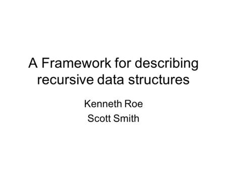 A Framework for describing recursive data structures Kenneth Roe Scott Smith.