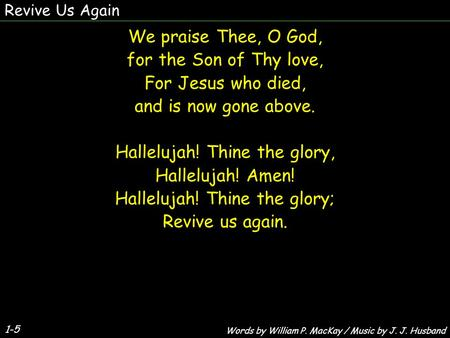 1-5 We praise Thee, O God, for the Son of Thy love, For Jesus who died, and is now gone above. Hallelujah! Thine the glory, Hallelujah! Amen! Hallelujah!