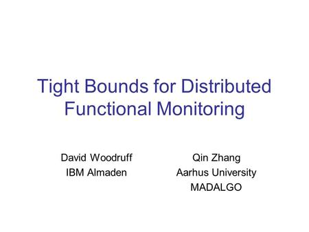 Tight Bounds for Distributed Functional Monitoring David Woodruff IBM Almaden Qin Zhang Aarhus University MADALGO.