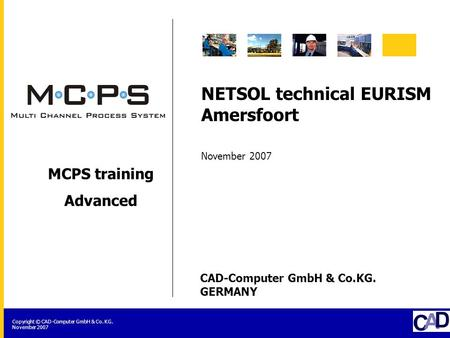 CAD-Computer GmbH & Co.KG. GERMANY Copyright © CAD-Computer GmbH & Co. KG. November 2007 MCPS training Advanced NETSOL technical EURISM Amersfoort November.