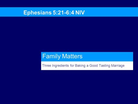 Three Ingredients for Baking a Good Tasting Marriage Ephesians 5:21-6:4 NIV Family Matters.