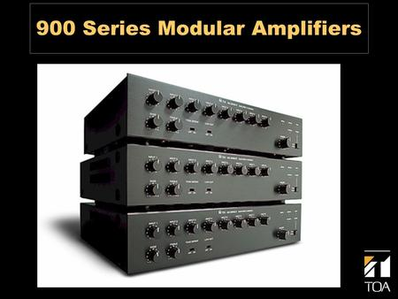 900 Series Modular Amplifiers. Modular Design Advantages Design Flexibility One Product for Many Applications Easy to Upgrade Easy to Repair and Service.