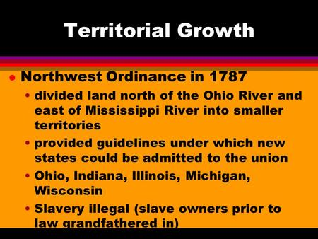 Territorial Growth l Northwest Ordinance in 1787 divided land north of the Ohio River and east of Mississippi River into smaller territories provided guidelines.