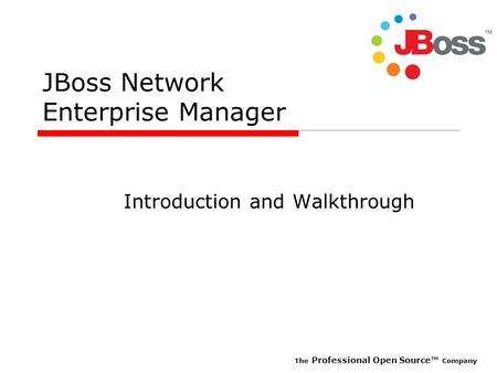 The Professional Open Source Company JBoss Network Enterprise Manager Introduction and Walkthrough.