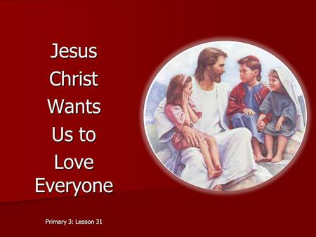 Jesus Christ Wants Us to Love Everyone Primary 3: Lesson 31