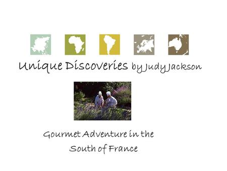 Unique Discoveries by Judy Jackson Gourmet Adventure in the South of France.