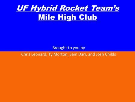 UF Hybrid Rocket Teams Mile High Club Brought to you by Chris Leonard, Ty Morton, Sam Darr, and Josh Childs.
