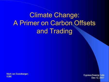 Climate Change: A Primer on Carbon Offsets and Trading Cypress Swamp Cafe Dec 12, 2007 Mark van Soestbergen ICBE.