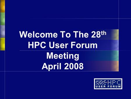Welcome To The 28 th HPC User Forum Meeting April 2008.