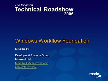 The Microsoft Technical Roadshow 2006 Windows Workflow Foundation Mike Taulty Developer & Platform Group Microsoft Ltd