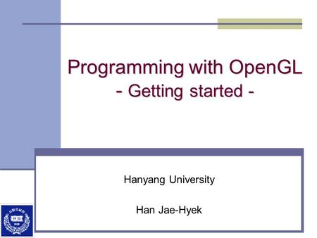 Programming with OpenGL - Getting started - Hanyang University Han Jae-Hyek.