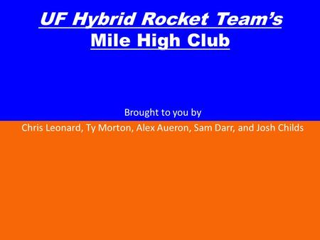 UF Hybrid Rocket Teams Mile High Club Brought to you by Chris Leonard, Ty Morton, Alex Aueron, Sam Darr, and Josh Childs.