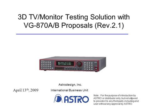 1 3D TV/Monitor Testing Solution with VG-870A/B Proposals (Rev.2.1) April 13 th, 2009 Note : For the purpose of introduction by ASTRO or distributor only,