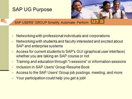 SAP USERS' GROUP Simplify, Automate, Perform Networking with professional individuals and corporations Networking with students and faculty interested.