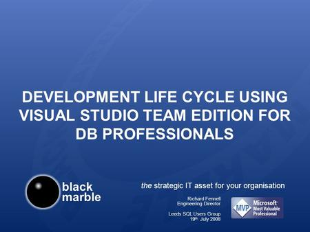 Black marble the strategic IT asset for your organisation DEVELOPMENT LIFE CYCLE USING VISUAL STUDIO TEAM EDITION FOR DB PROFESSIONALS Richard Fennell.