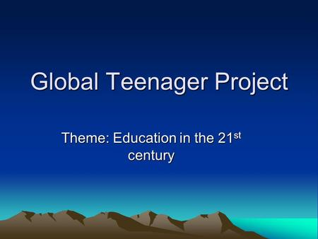 Global Teenager Project Theme: Education in the 21 st century.