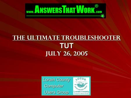 The Ultimate Troubleshooter TUT July 26, 2005 Lorain County Computer Computer Users Group Users Group.