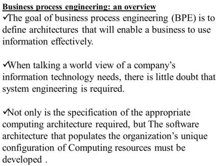 Business process engineering: an overview The goal of business process engineering (BPE) is to define architectures that will enable a business to use.