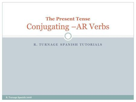 R. TURNAGE SPANISH TUTORIALS The Present Tense Conjugating –AR Verbs R. Turnage Spanish 2008.