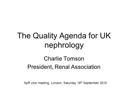 The Quality Agenda for UK nephrology Charlie Tomson President, Renal Association SpR club meeting, London, Saturday 18 th September 2010.