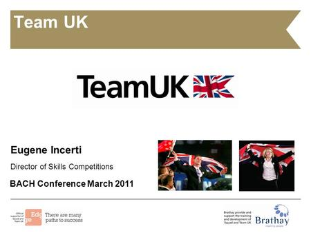 Team UK Eugene Incerti Director of Skills Competitions BACH Conference March 2011.