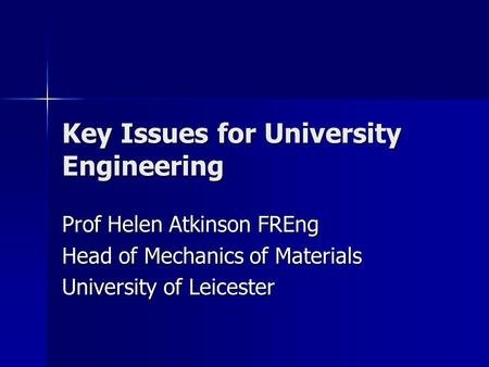 Key Issues for University Engineering Prof Helen Atkinson FREng Head of Mechanics of Materials University of Leicester.
