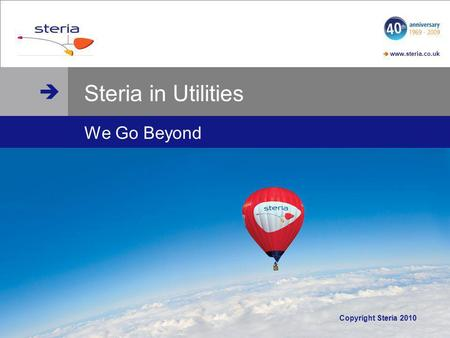 Www.steria.co.uk www.steria.co.uk © Steria Steria in Utilities We Go Beyond Copyright Steria 2010.