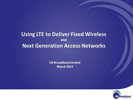 UK Broadband Limited March 2013 Using LTE to Deliver Fixed Wireless and Next Generation Access Networks.