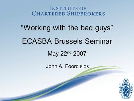 Working with the bad guys ECASBA Brussels Seminar May 22 nd 2007 John A. Foord FICS.