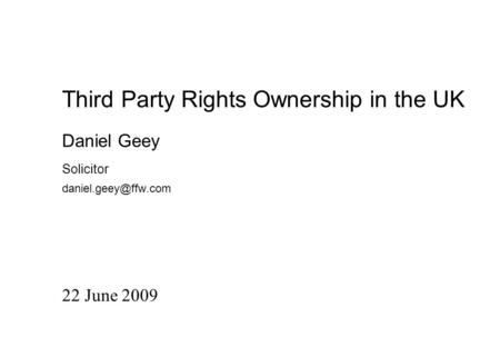 Third Party Rights Ownership in the UK 22 June 2009 Daniel Geey Solicitor