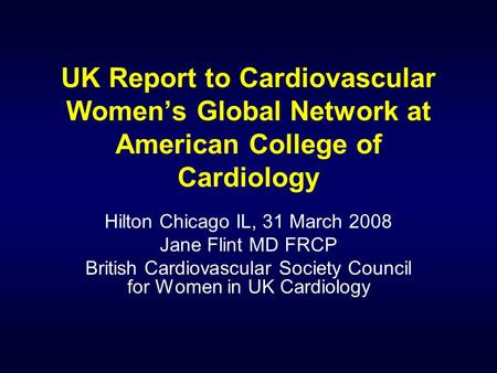 UK Report to Cardiovascular Womens Global Network at American College of Cardiology Hilton Chicago IL, 31 March 2008 Jane Flint MD FRCP British Cardiovascular.
