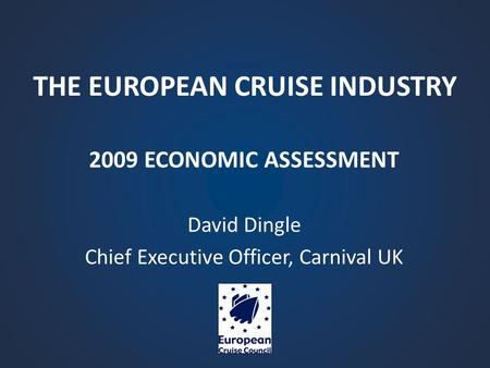 THE EUROPEAN CRUISE INDUSTRY 2009 ECONOMIC ASSESSMENT David Dingle Chief Executive Officer, Carnival UK.